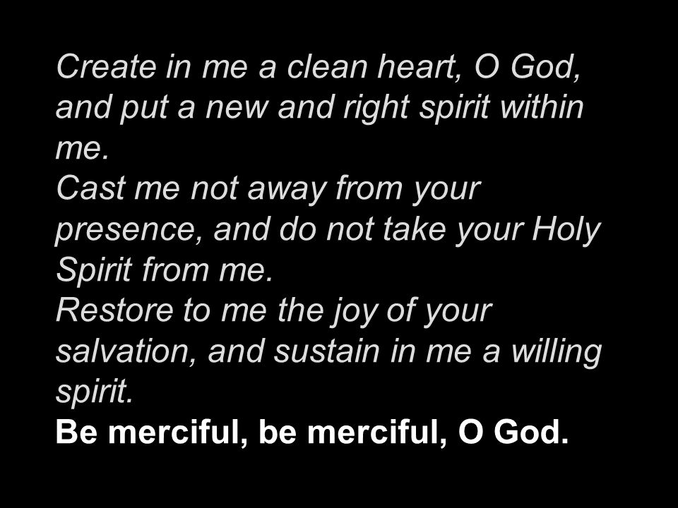Create in me a clean heart, O God, and put a new and right spirit within me. Cast me not away from your presence, and do not take your Holy Spirit from me. Restore to me the joy of your salvation, and sustain in me a willing spirit.