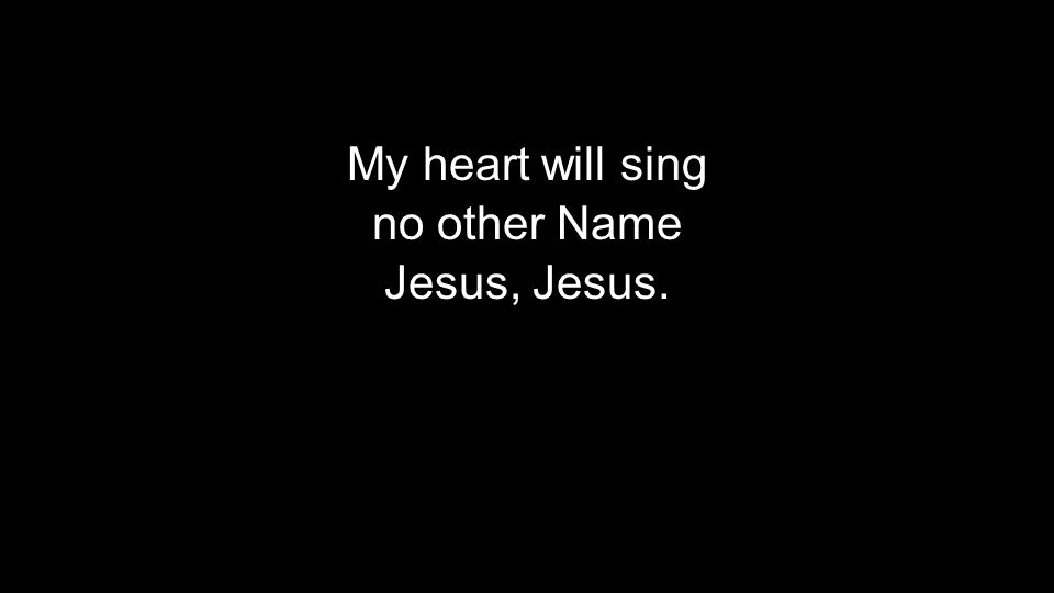 My heart will sing no other Name Jesus, Jesus.