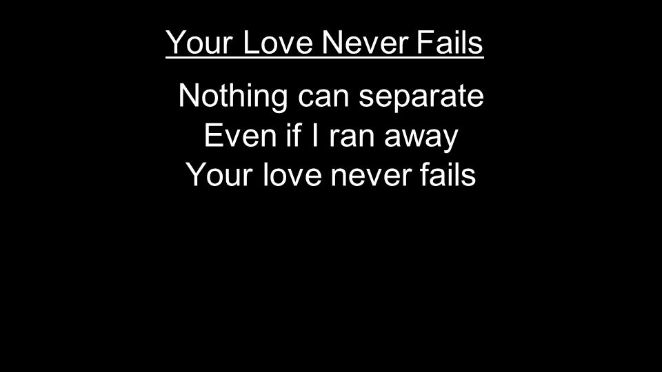 Nothing can separate Even if I ran away Your love never fails