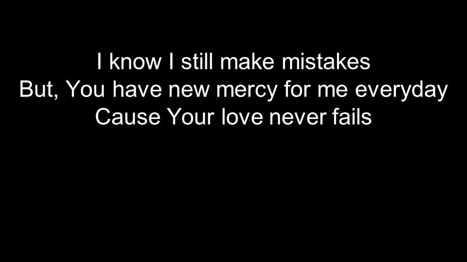I know I still make mistakes But, You have new mercy for me everyday