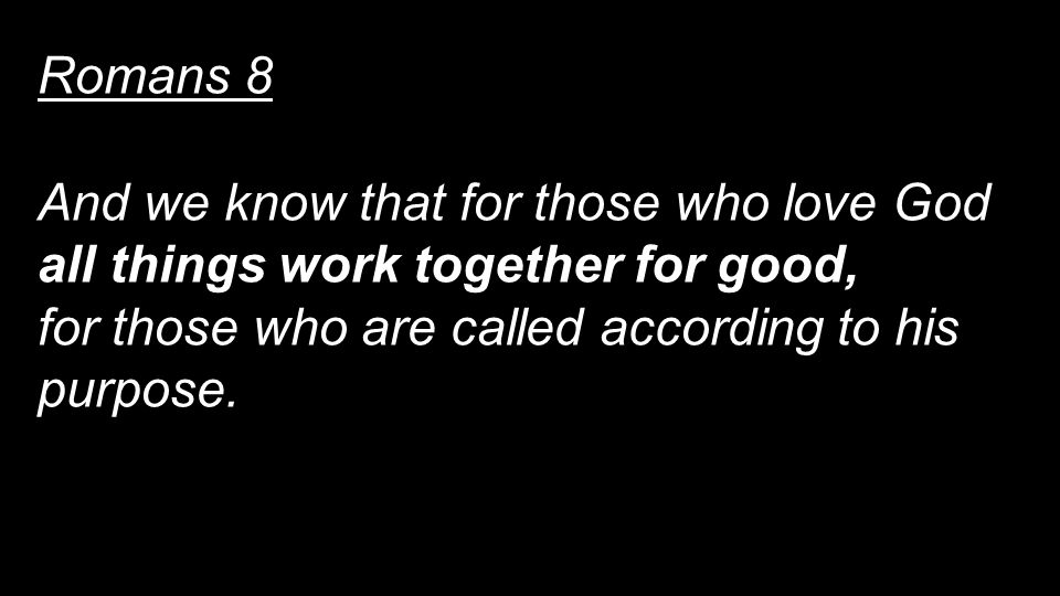 Romans 8 And we know that for those who love God all things work together for good, for those who are called according to his purpose.