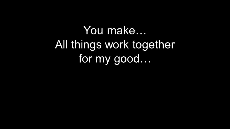 You make… All things work together for my good…