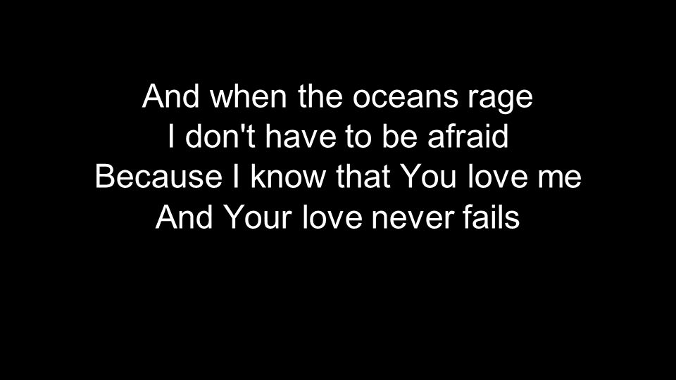 And when the oceans rage I don t have to be afraid