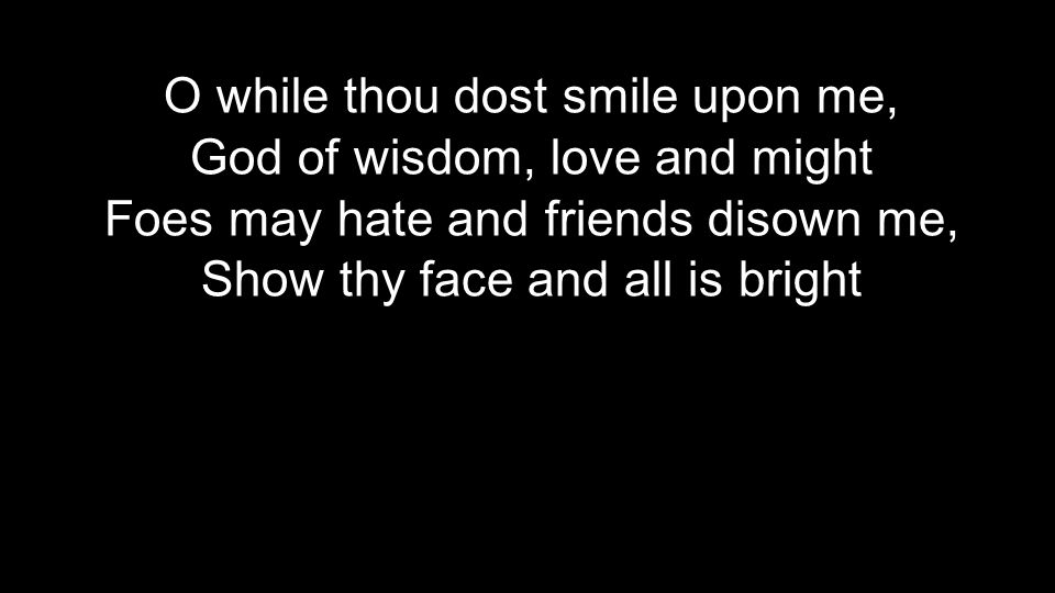 O while thou dost smile upon me, God of wisdom, love and might