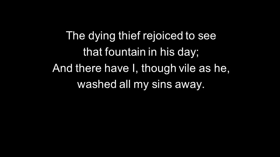 The dying thief rejoiced to see that fountain in his day;