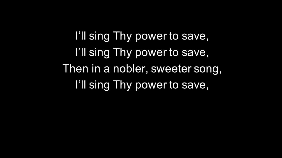 I'll sing Thy power to save, Then in a nobler, sweeter song,