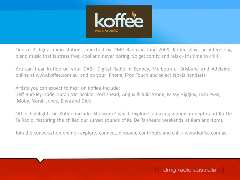 One of 2 digital radio stations launched by DMG Radio in June 2009, Koffee plays an interesting blend music that is stress free, cool and never boring. So get comfy and relax - it s time to chill!