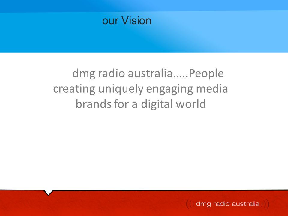 our Vision dmg radio australia…..People creating uniquely engaging media brands for a digital world