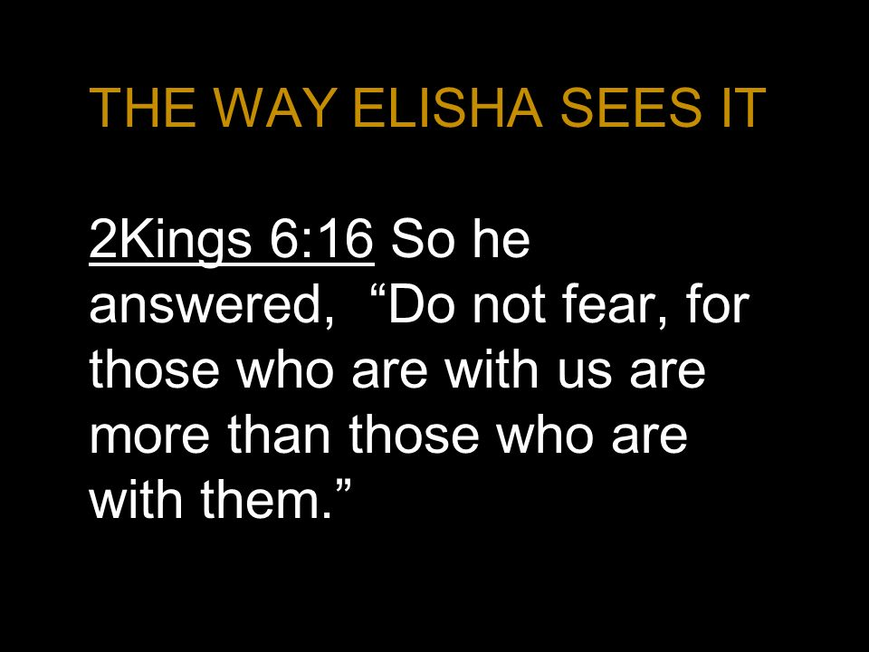 THE WAY ELISHA SEES IT 2Kings 6:16 So he answered, Do not fear, for those who are with us are more than those who are with them.