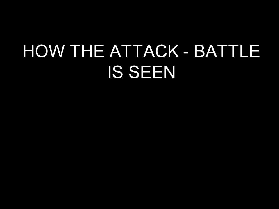HOW THE ATTACK - BATTLE IS SEEN