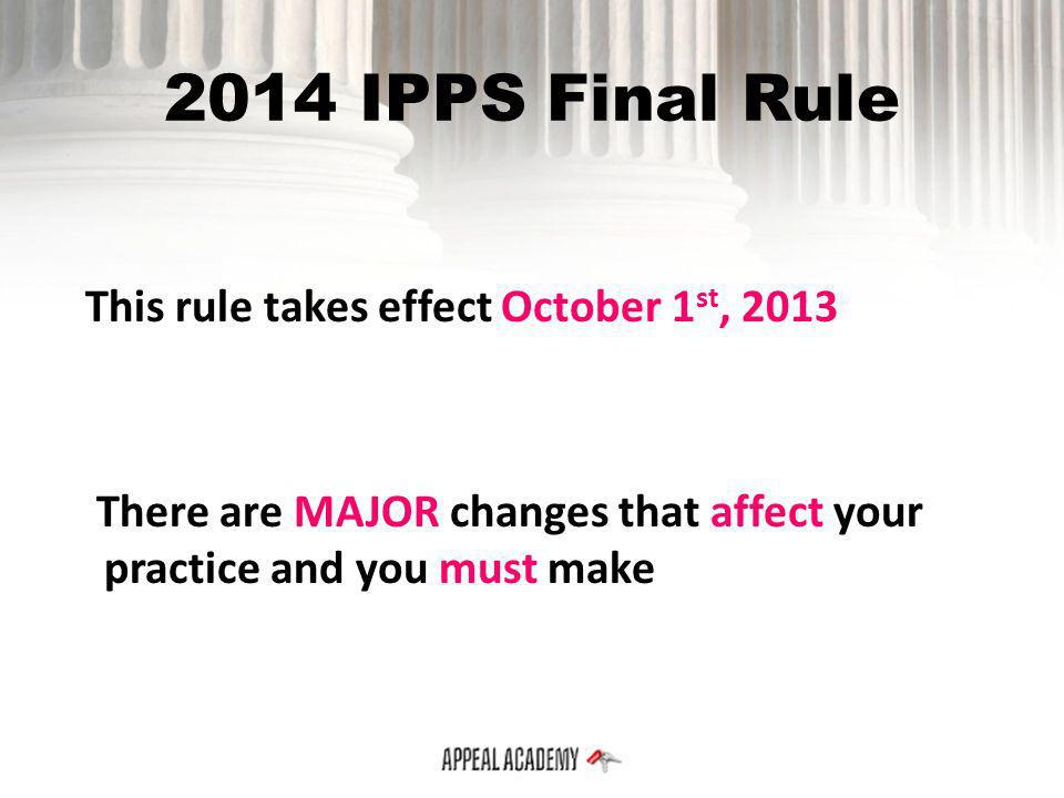 2014 IPPS Final Rule This rule takes effect October 1st, 2013 There are MAJOR changes that affect your practice and you must make