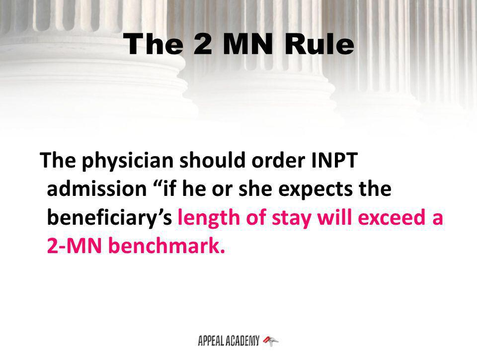 The 2 MN Rule The physician should order INPT admission if he or she expects the beneficiary's length of stay will exceed a 2-MN benchmark.
