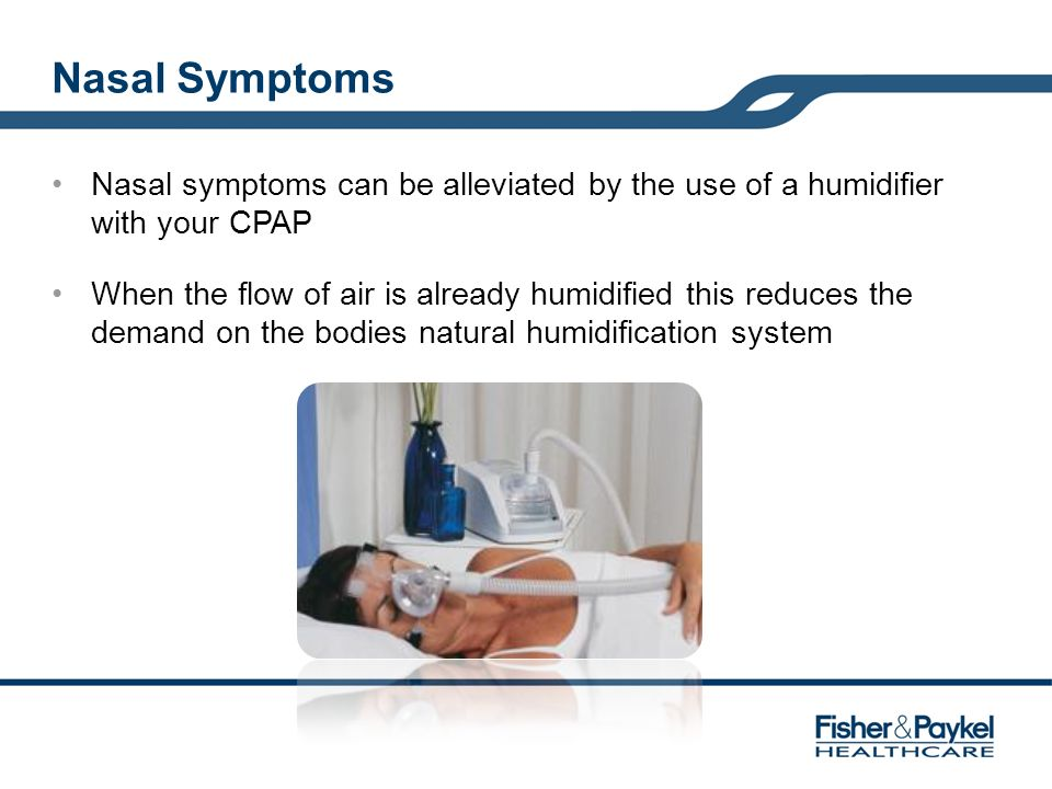 Nasal Symptoms Nasal symptoms can be alleviated by the use of a humidifier with your CPAP.