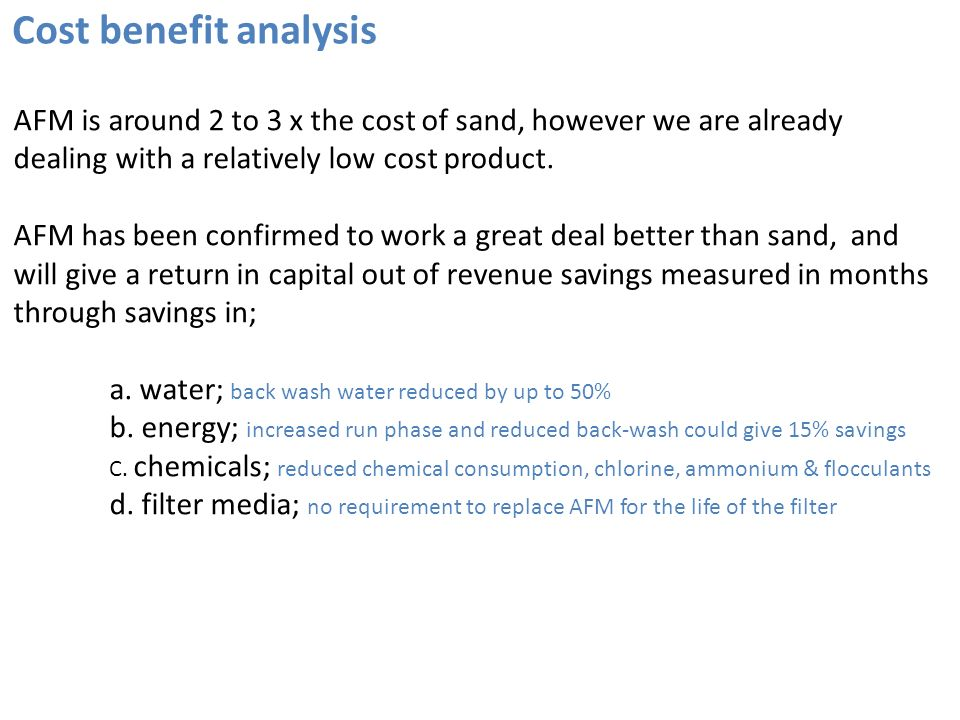 Cost benefit analysis AFM is around 2 to 3 x the cost of sand, however we are already dealing with a relatively low cost product.