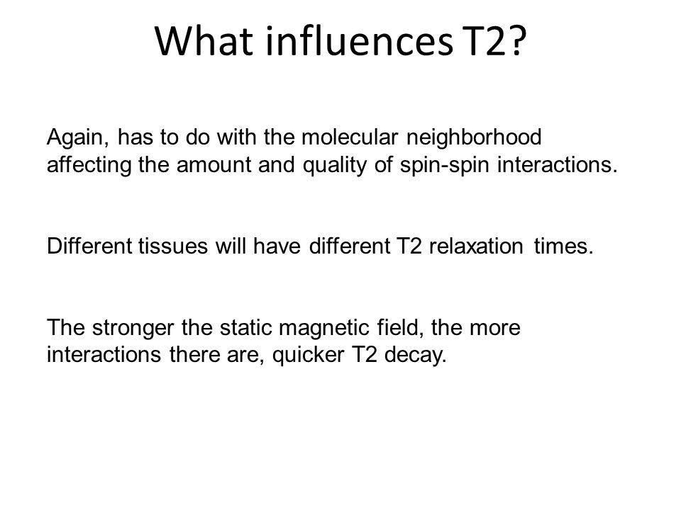 What influences T2 Again, has to do with the molecular neighborhood affecting the amount and quality of spin-spin interactions.