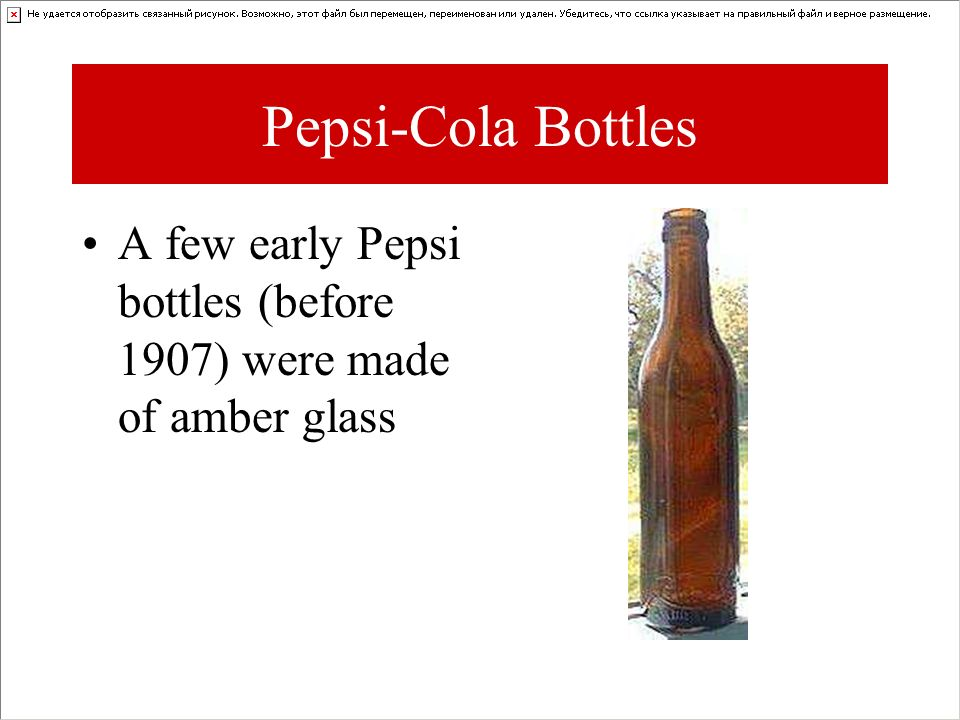 Pepsi-Cola Bottles A few early Pepsi bottles (before 1907) were made of amber glass