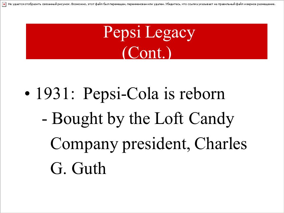 Pepsi Legacy (Cont.) 1931: Pepsi-Cola is reborn. - Bought by the Loft Candy. Company president, Charles.