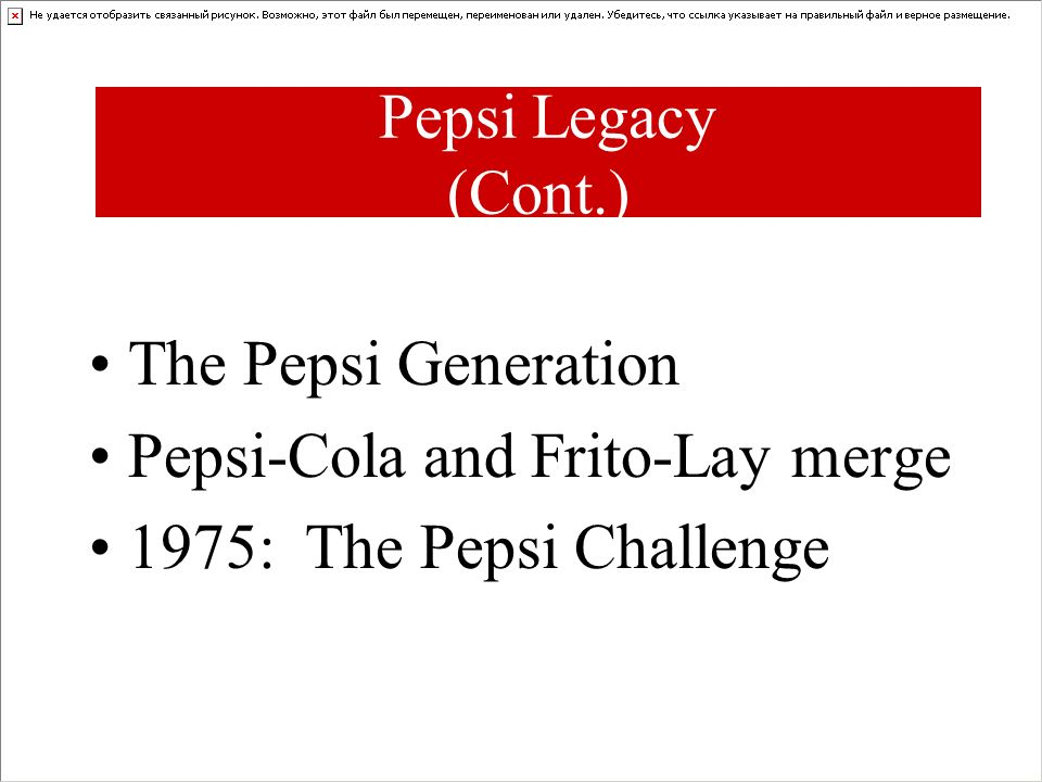 Pepsi Legacy (Cont.) The Pepsi Generation Pepsi-Cola and Frito-Lay merge 1975: The Pepsi Challenge