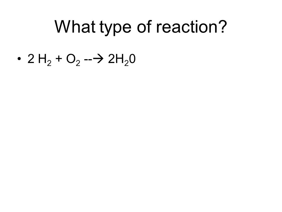 What type of reaction 2 H2 + O2 -- 2H20