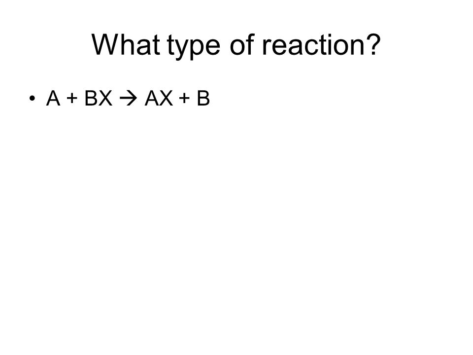 What type of reaction A + BX  AX + B