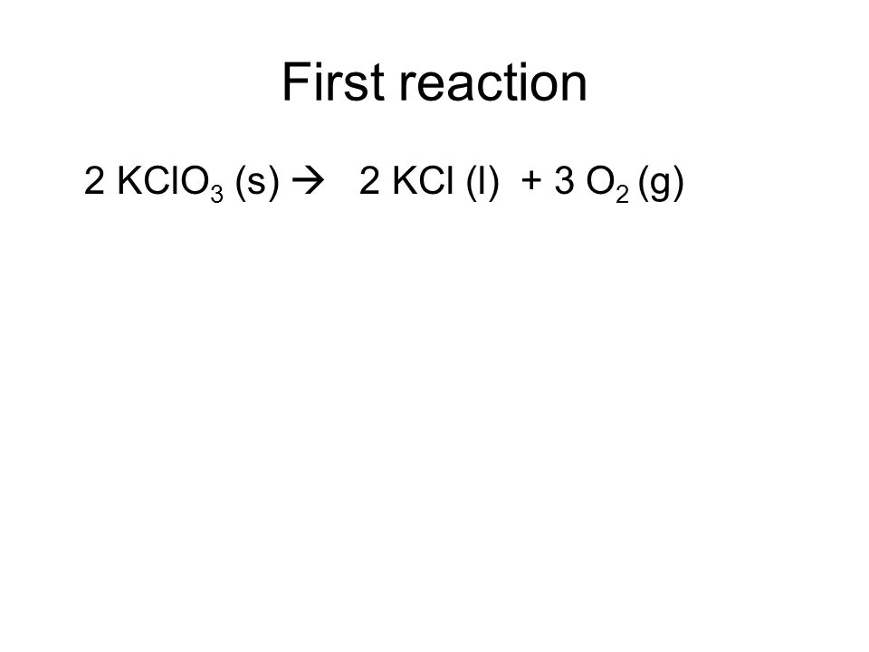 First reaction 2 KClO3 (s)  2 KCl (l) + 3 O2 (g)