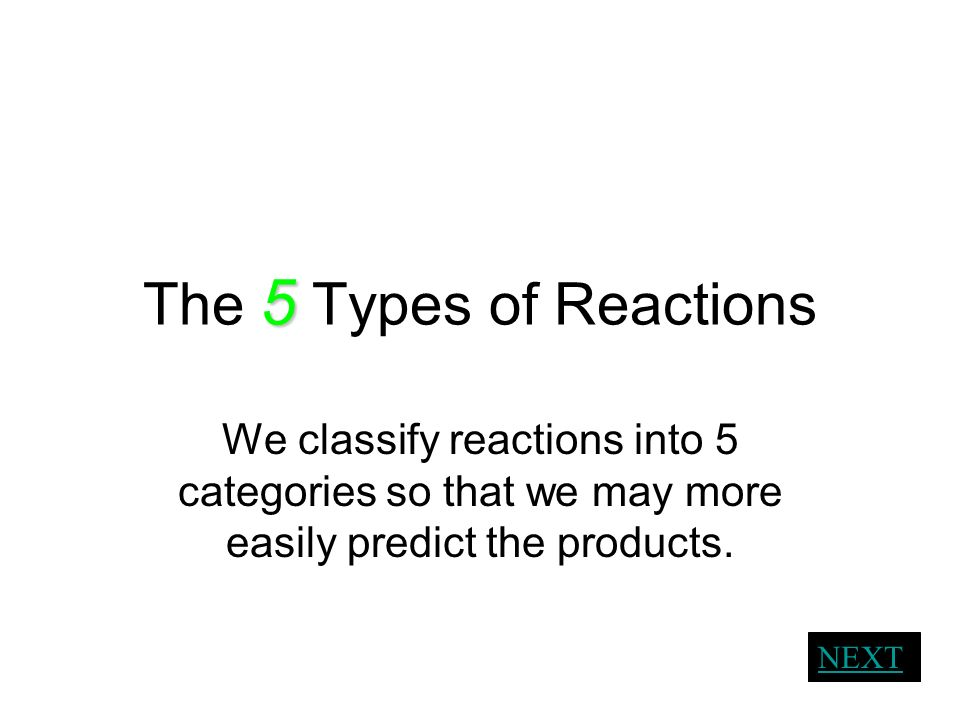 The 5 Types of Reactions We classify reactions into 5 categories so that we may more easily predict the products.