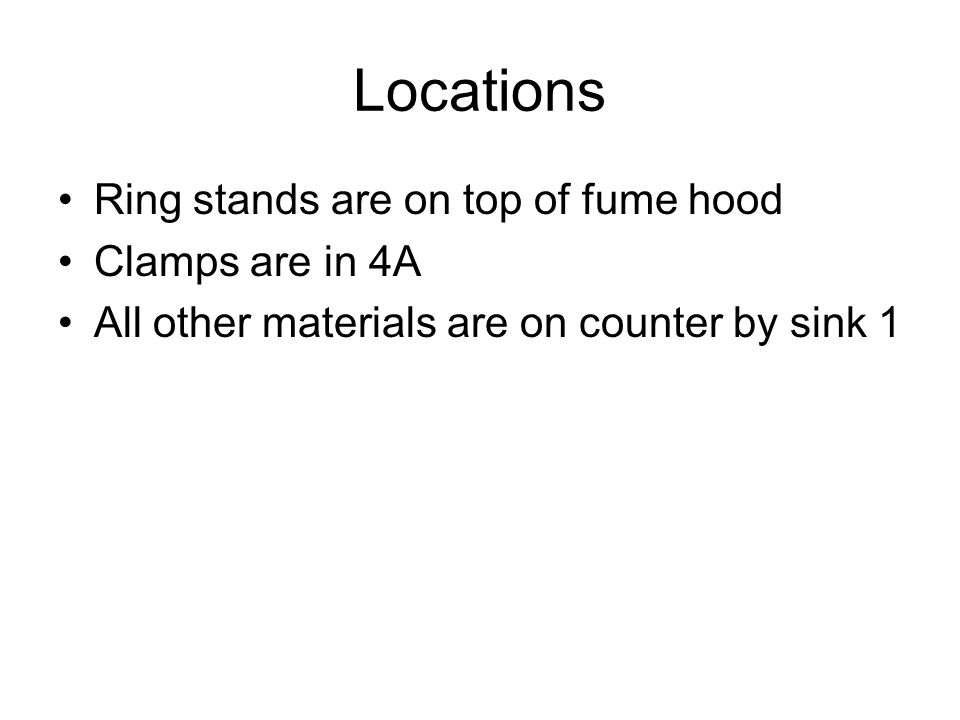 Locations Ring stands are on top of fume hood Clamps are in 4A