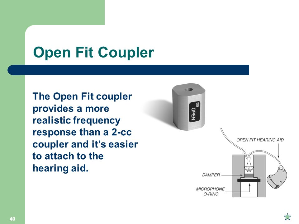 Open Fit Coupler The Open Fit coupler provides a more realistic frequency response than a 2-cc coupler and it's easier to attach to the hearing aid.