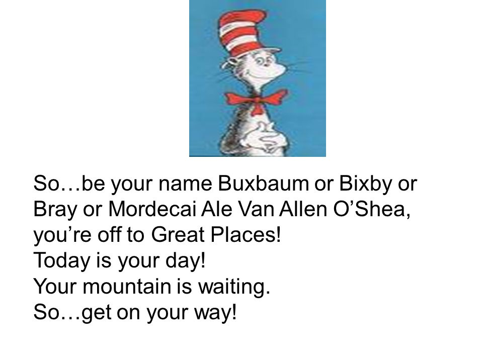 So…be your name Buxbaum or Bixby or Bray or Mordecai Ale Van Allen O'Shea, you're off to Great Places.