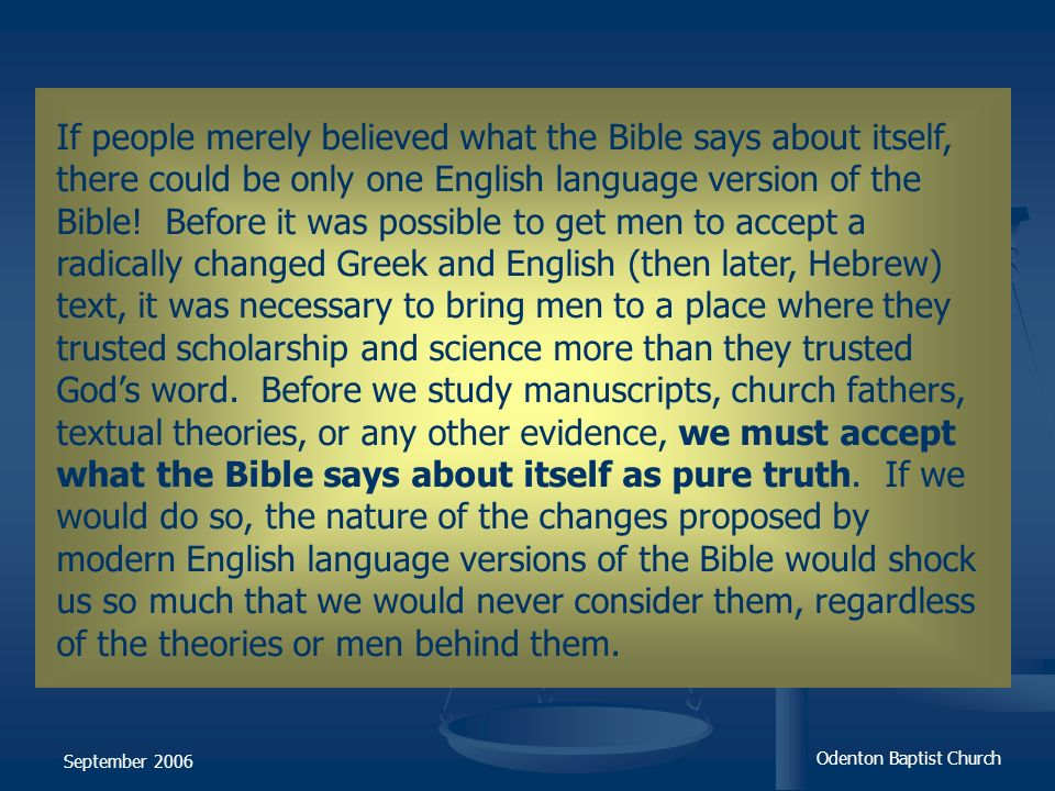 If people merely believed what the Bible says about itself, there could be only one English language version of the Bible! Before it was possible to get men to accept a radically changed Greek and English (then later, Hebrew) text, it was necessary to bring men to a place where they trusted scholarship and science more than they trusted God's word. Before we study manuscripts, church fathers, textual theories, or any other evidence, we must accept what the Bible says about itself as pure truth. If we would do so, the nature of the changes proposed by modern English language versions of the Bible would shock us so much that we would never consider them, regardless of the theories or men behind them.
