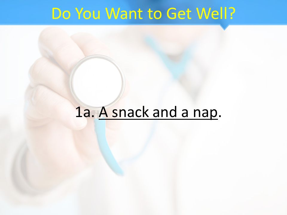 Do You Want to Get Well 1a. A snack and a nap.