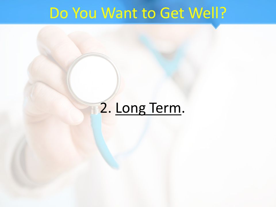 Do You Want to Get Well 2. Long Term.