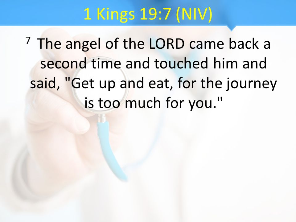 1 Kings 19:7 (NIV) 7 The angel of the LORD came back a second time and touched him and said, Get up and eat, for the journey is too much for you.