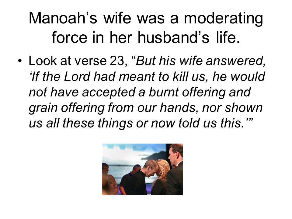 Manoah's wife was a moderating force in her husband's life.