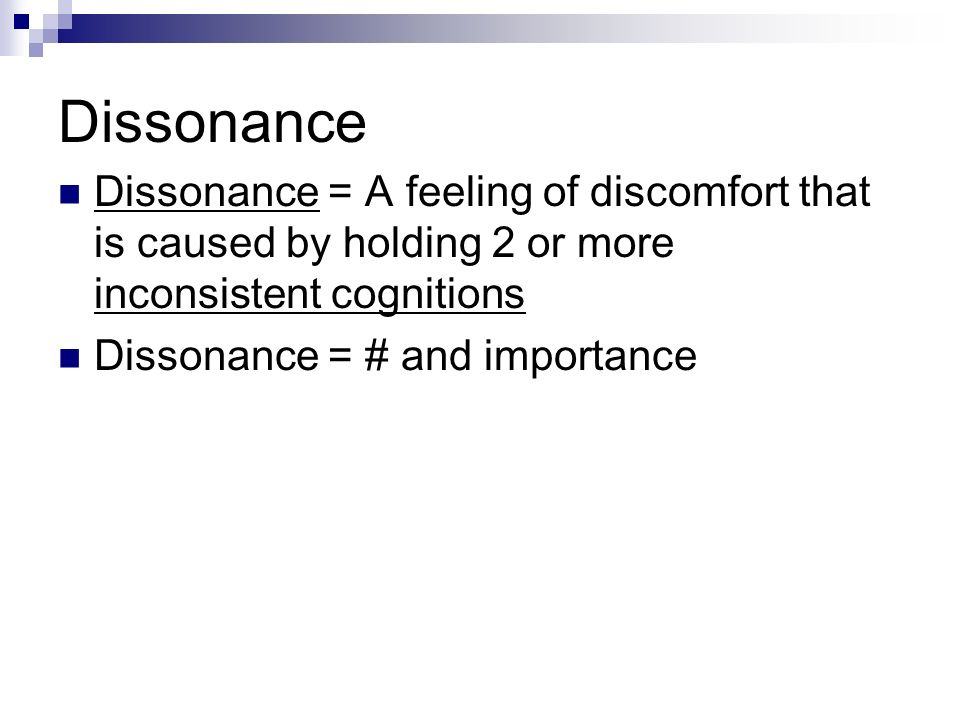 Dissonance Dissonance = A feeling of discomfort that is caused by holding 2 or more inconsistent cognitions.