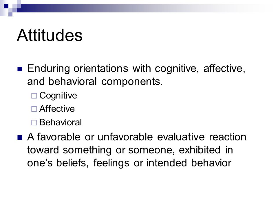 Attitudes Enduring orientations with cognitive, affective, and behavioral components. Cognitive. Affective.