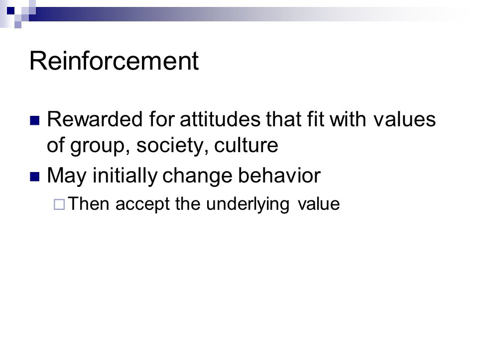 Reinforcement Rewarded for attitudes that fit with values of group, society, culture. May initially change behavior.
