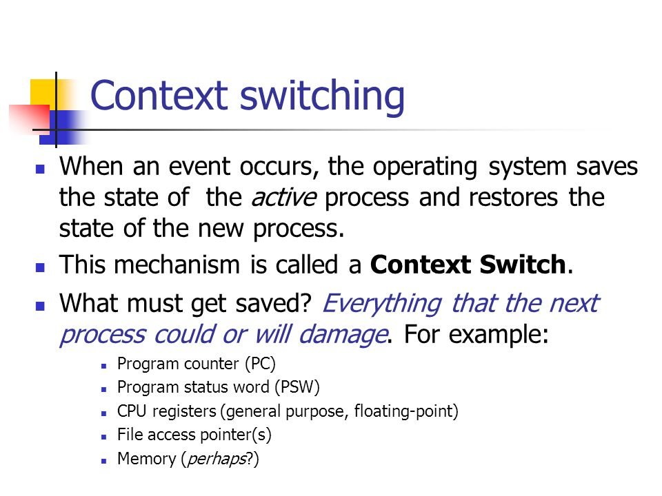 Context switching When an event occurs, the operating system saves the state of the active process and restores the state of the new process.