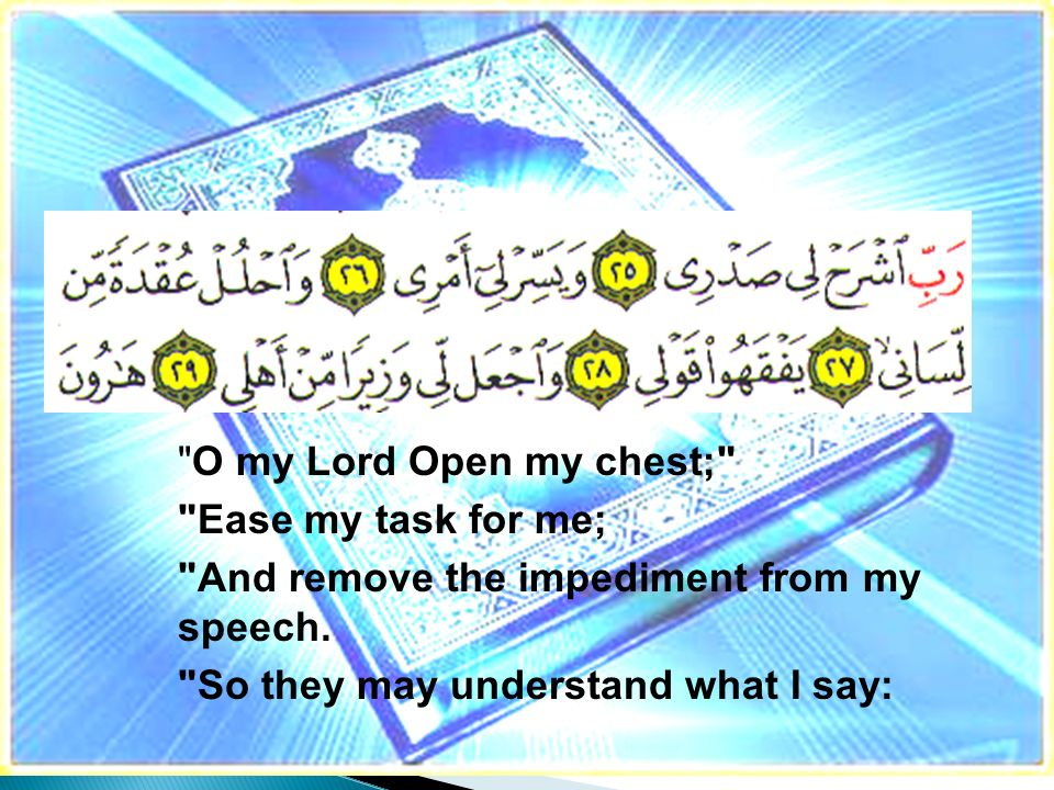 O my Lord Open my chest; Ease my task for me; And remove the impediment from my speech.