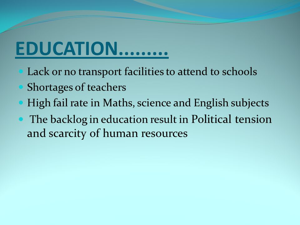 EDUCATION Lack or no transport facilities to attend to schools. Shortages of teachers.