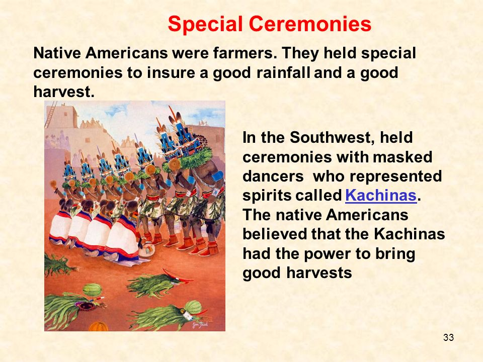Special Ceremonies Native Americans were farmers. They held special ceremonies to insure a good rainfall and a good harvest.