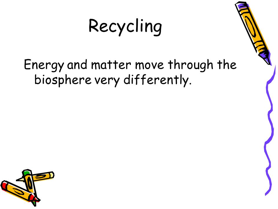 Recycling Energy and matter move through the biosphere very differently.
