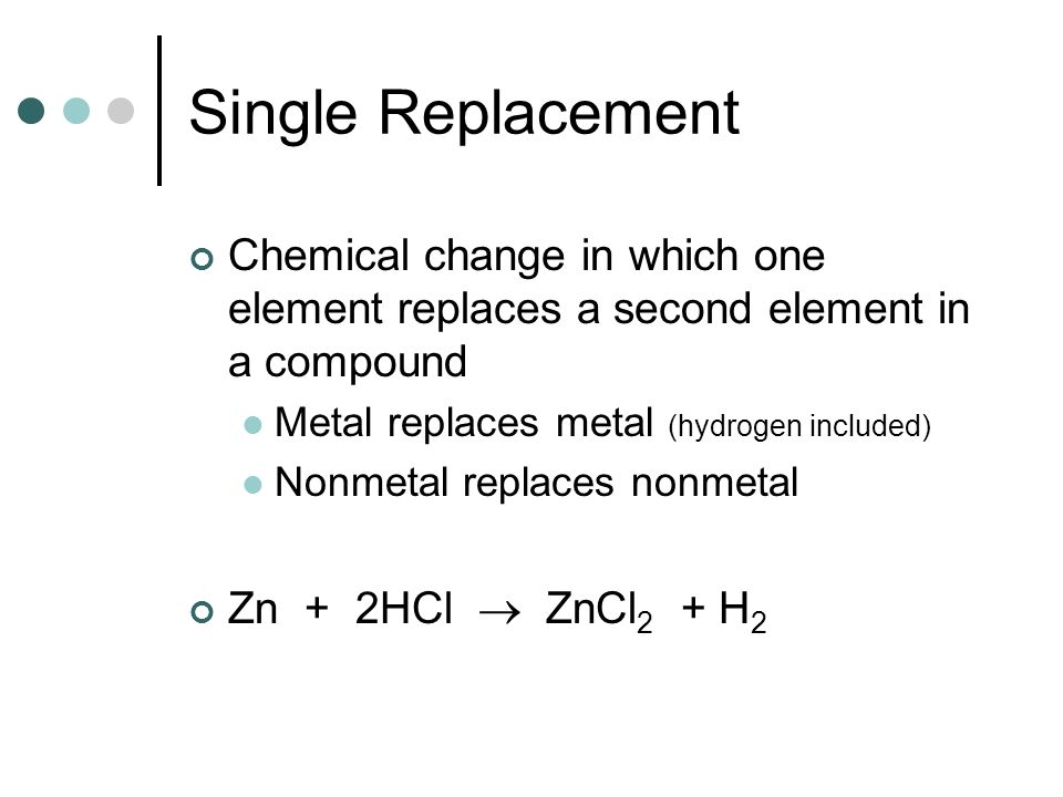 Single Replacement Chemical change in which one element replaces a second element in a compound. Metal replaces metal (hydrogen included)