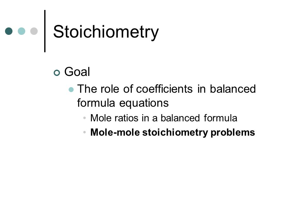 Stoichiometry Goal. The role of coefficients in balanced formula equations. Mole ratios in a balanced formula.