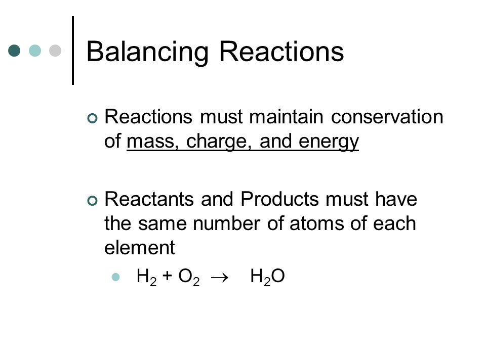Balancing Reactions Reactions must maintain conservation of mass, charge, and energy.