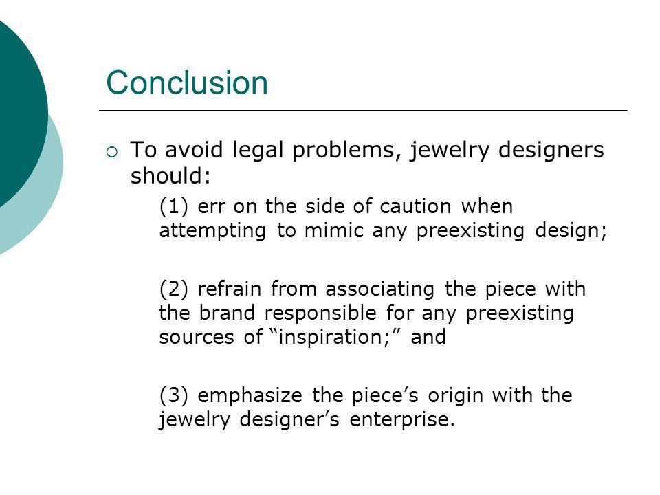 Conclusion To avoid legal problems, jewelry designers should: