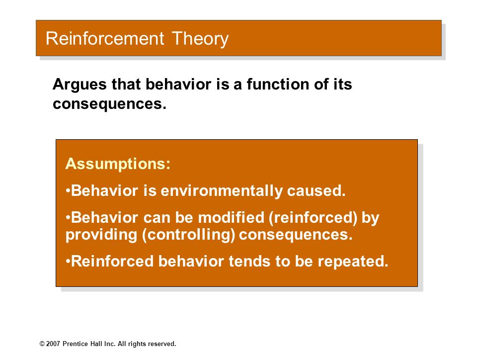 Reinforcement Theory Argues that behavior is a function of its consequences. Assumptions: Behavior is environmentally caused.