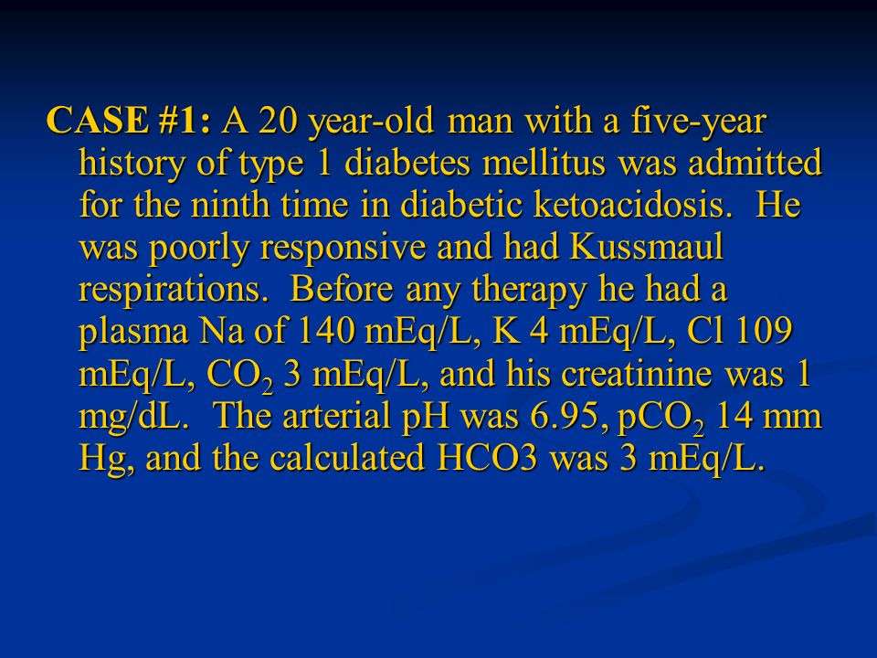 CASE #1: A 20 year-old man with a five-year history of type 1 diabetes mellitus was admitted for the ninth time in diabetic ketoacidosis.
