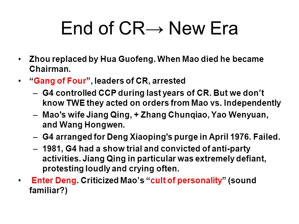 End of CR→ New Era Zhou replaced by Hua Guofeng. When Mao died he became Chairman. Gang of Four , leaders of CR, arrested.