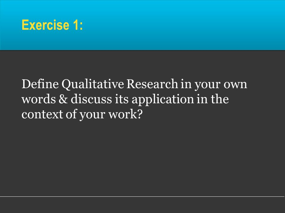 Exercise 1: Define Qualitative Research in your own words & discuss its application in the context of your work